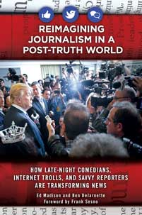 Reimagining Journalism in a Post-Truth World: How Late-Night Comedians, Internet Trolls, and Savvy Reporters Are Transforming News