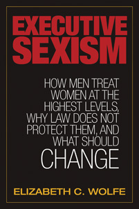 Executive Sexism: How Men Treat Women at the Highest Levels, Why Law Does Not Protect Them, and What Should Change