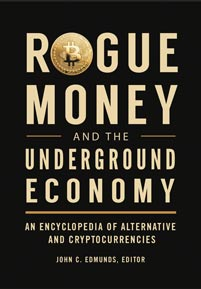Rogue Money and the Underground Economy: An Encyclopedia of Alternative and Cryptocurrencies