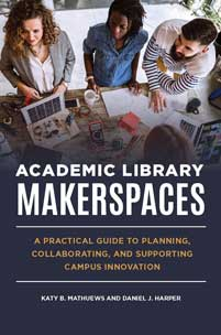 Academic Library Makerspaces: A Practical Guide to Planning, Collaborating, and Supporting Campus Innovation