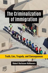 The Criminalization of Immigration: Truth, Lies, Tragedy, and Consequences